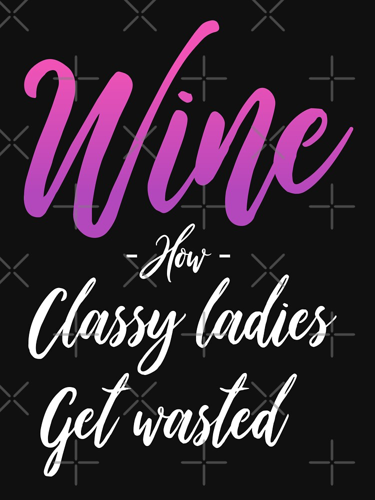 Funny Wine Quotes - How Classy Ladies Get Wasted\