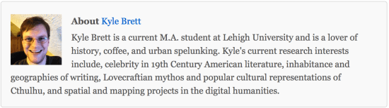About Kyle Brett  Kyle Brett is a current M.A. student at Lehigh University and is a lover of history, coffee, and urban spelunking. Kyle's current research interests include, celebrity in 19th Century American literature, inhabitance and geographies of writing, Lovecraftian mythos and popular cultural representations of Cthulhu, and spatial and mapping projects in the digital humanities.