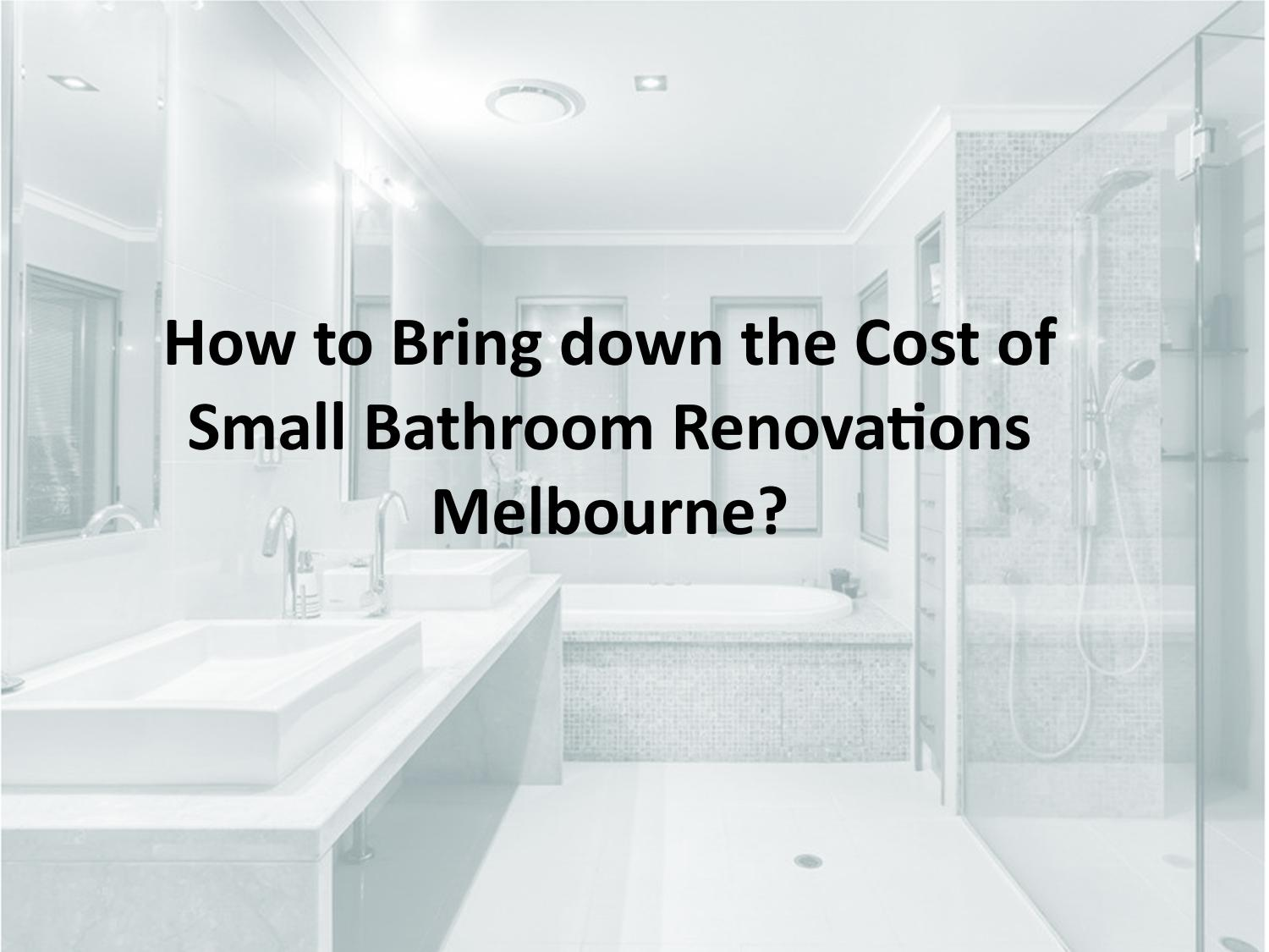 Small Renovations Melbourne How To Bring Down The Cost Of Small Bathroom Renovations Melbourne