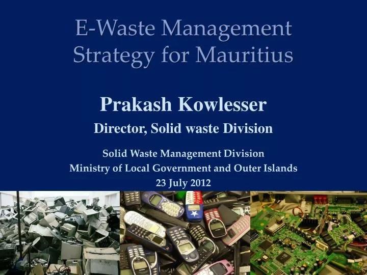 PPT - E-Waste Management Strategy for Mauritius Prakash Kowlesser - waste management ppt