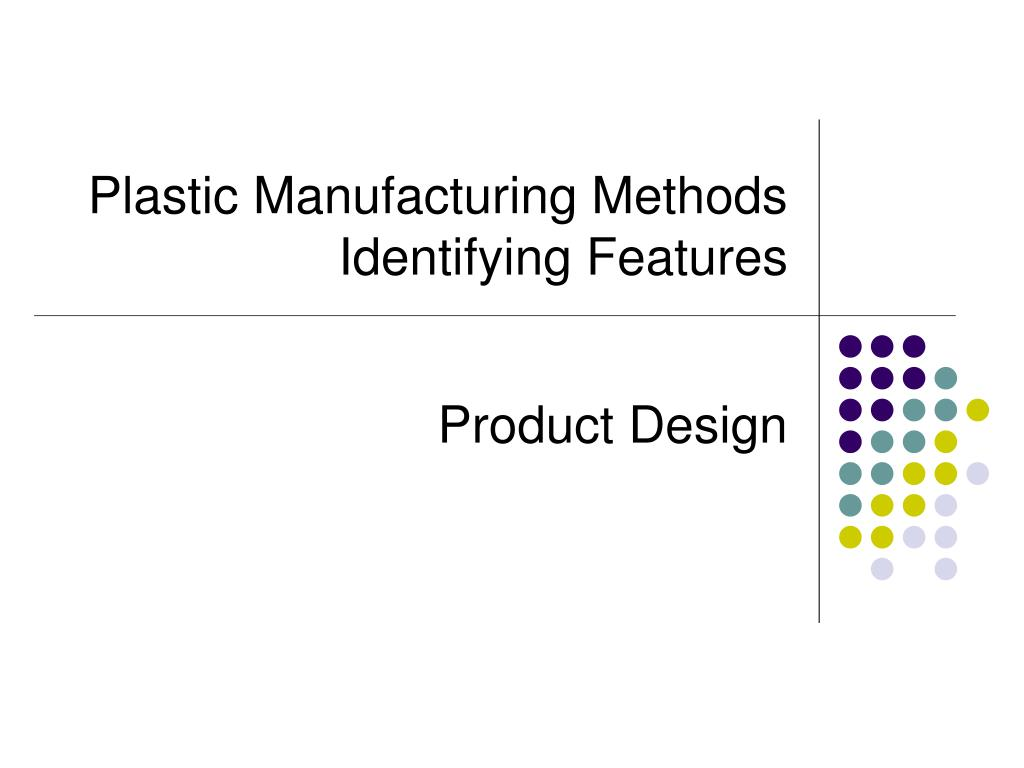 Manufacturing Methods Ppt Plastic Manufacturing Methods Identifying Features