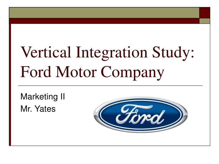 PPT - Vertical Integration Study Ford Motor Company PowerPoint