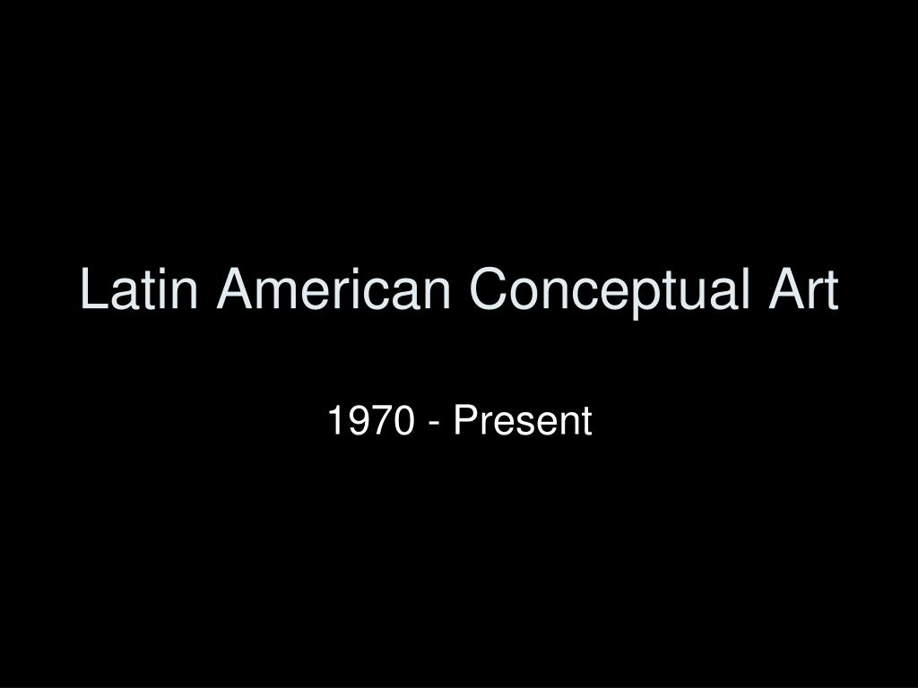 Arte Latin Root Ppt Latin American Conceptual Art Powerpoint Presentation Id