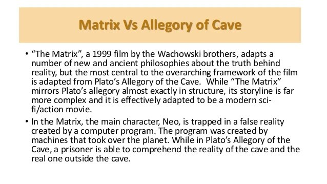 "a comparison of the similarities between platos the allegory of the cave and the matrix 1 after reading the synopsis from the matrix, plato""s the republic(the allegory of the cave),and descartes meditation i,i see that there are some similarities as."