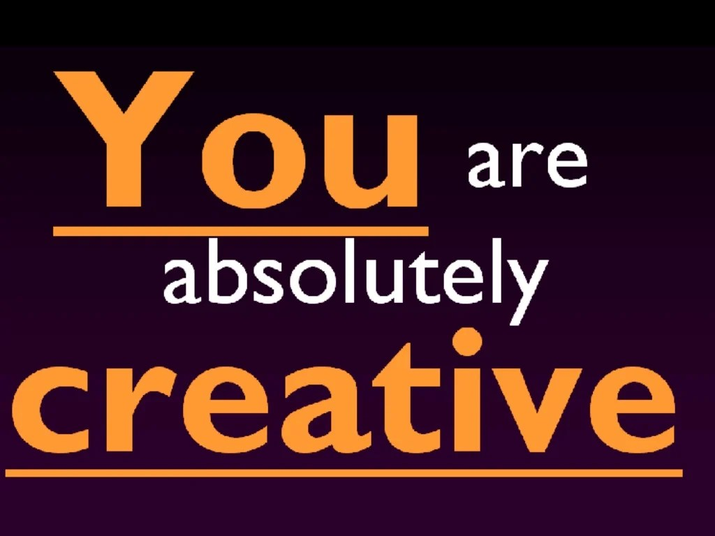 You- You Are Creative Absolutely