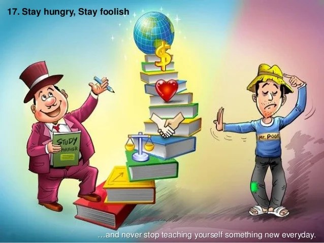 17. Stay hungry, Stay foolish …and never stop teaching yourself something new everyday.