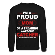 I\u0027M A Proud Mom Of A Freaking Awesome Catcher An Unisex Crewneck