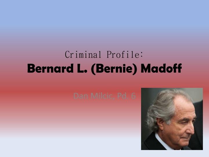 PPT - Criminal Profile Bernard L (Bernie) Madoff PowerPoint