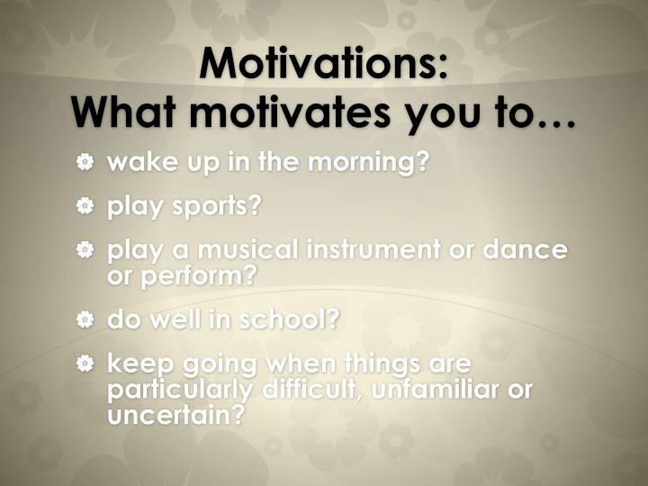 PPT - Motivations What motivates you to\u2026 PowerPoint Presentation - what motivates you