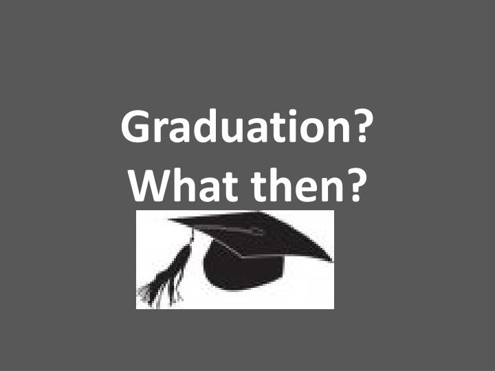 PPT - Graduation? What then? PowerPoint Presentation - ID2878890