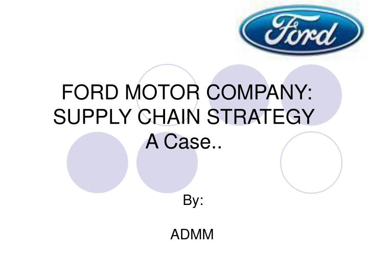 PPT - FORD MOTOR COMPANY SUPPLY CHAIN STRATEGY A Case PowerPoint