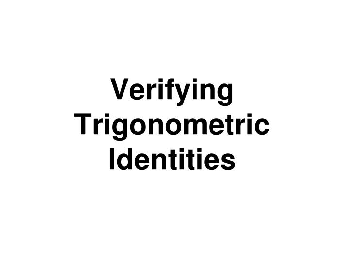 PPT - Verifying Trigonometric Identities PowerPoint Presentation