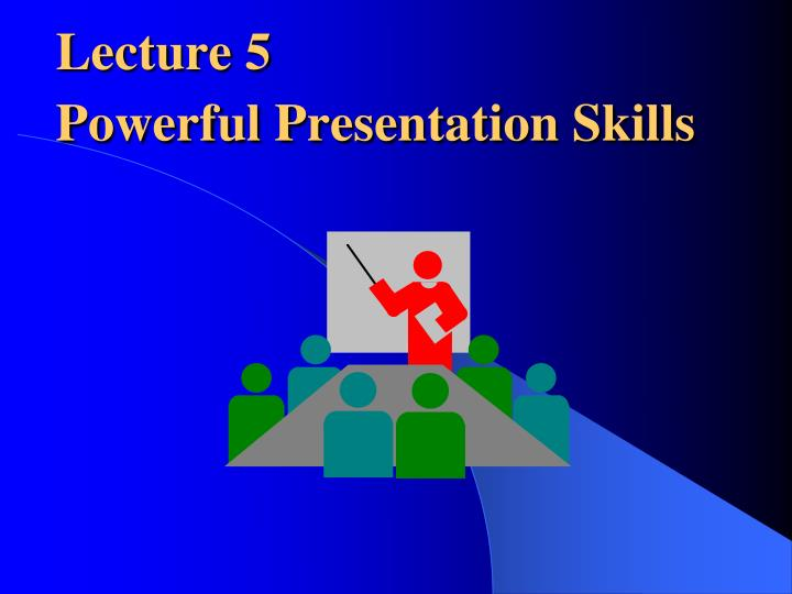 PPT - Lecture 5 Powerful Presentation Skills PowerPoint Presentation