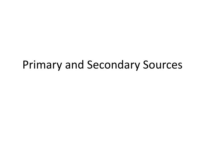 PPT - Primary and Secondary Sources PowerPoint Presentation - ID6169340
