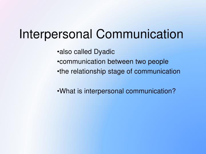 PPT - also called Dyadic communication between two people the