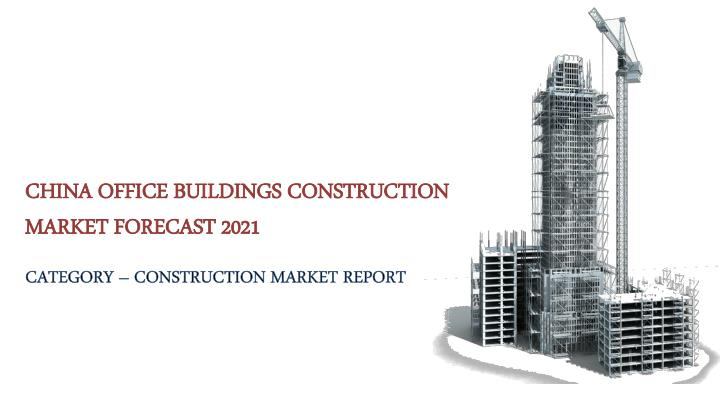 PPT - China Office Buildings Construction Market Forecast 2021