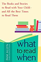 What to Read When: The Books and Stories to Read with Your Child--and All the Best Times to Read Them by Pam Allyn