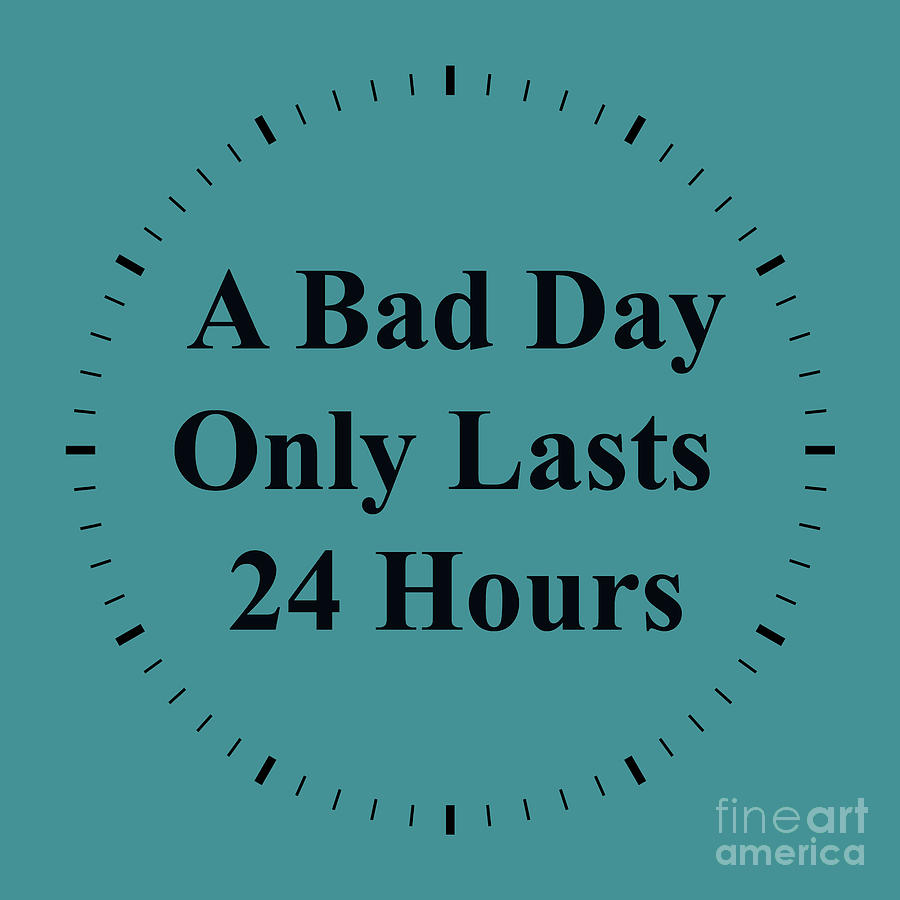 Bad 24 220 A Bad Day Only Lasts 24 Hours By Joseph Keane