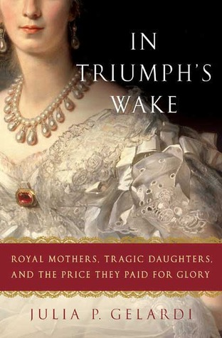 Read Books In Triumph's Wake: Royal Mothers, Tragic Daughters, and the Price They Paid for Glory Online