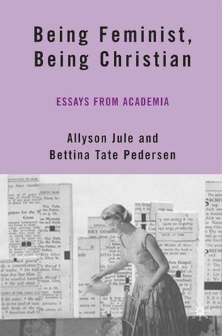 Being Feminist, Being Christian Essays from Academia by Bettina