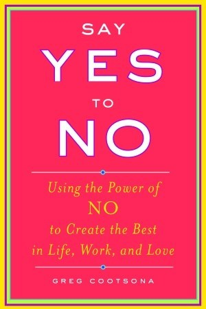 Say Yes To No Using The Power Of No To Create The Best In Life