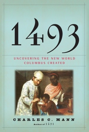 1493 Uncovering the New World Columbus Created by Charles C Mann