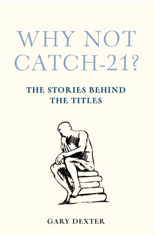 Why Not Catch-21? The Stories Behind the Titles by Gary Dexter