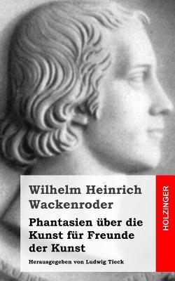 Read Books Phantasien Uber Die Kunst Fur Freunde Der Kunst: Herausgegeben Von Ludwig Tieck Online