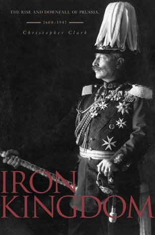 Iron Kingdom The Rise and Downfall of Prussia, 1600\u20131947 by