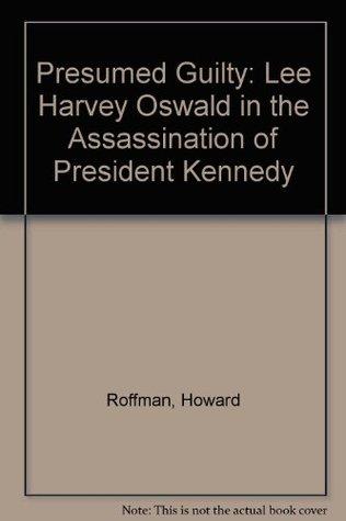 Presumed Guilty Lee Harvey Oswald in the Assassination of President - presumed guilty book
