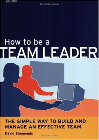How to be a Team Leader The Simple Way to Build and Manage an