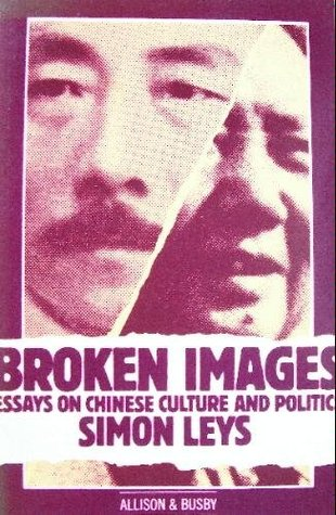 Broken Images Essays On Chinese Culture And Politics by Simon Leys