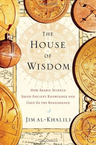 The House of Wisdom How Arabic Science Saved Ancient Knowledge and