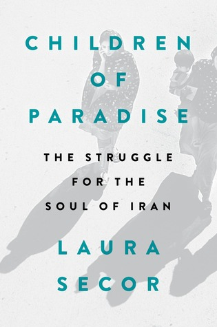 Children of Paradise The Struggle for the Soul of Iran by Laura Secor