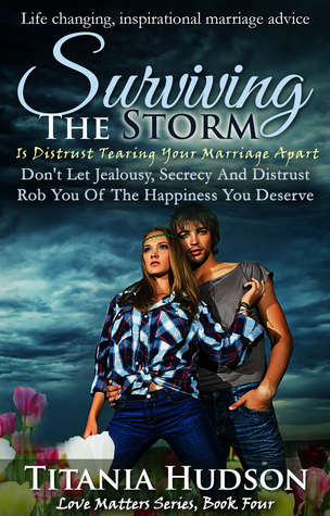 Read Books Surviving The Storm: Is Distrust Tearing Your Marriage Apart: Don't Let Jealousy, Secrecy & Distrust Rob You Of The Happiness You Deserve (Love Matters Series Book 4) Online