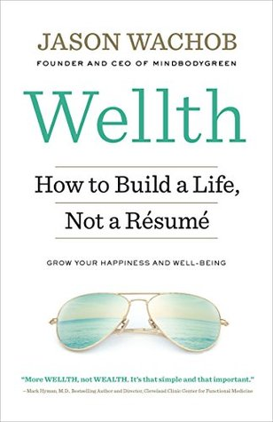 Wellth How I Learned to Build a Life, Not a Resume by Jason Wachob