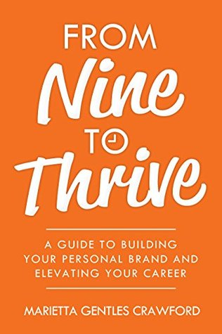 From Nine to Thrive A Guide to Building Your Personal Brand and - building your career