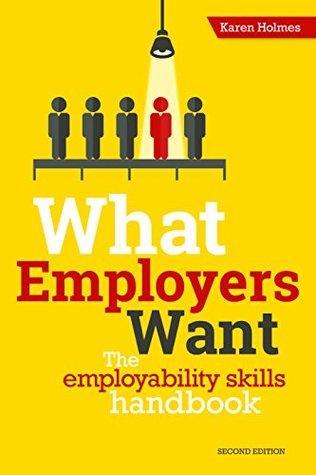 What Employers Want The Employability Skills Handbook by Karen Holmes