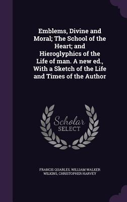 Read Books Emblems, Divine and Moral; The School of the Heart; And Hieroglyphics of the Life of Man. a New Ed., with a Sketch of the Life and Times of the Author Online