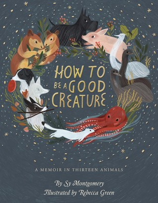 How to Be a Good Creature A Memoir in Thirteen Animals by Sy Montgomery - how to be