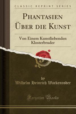 Read Books Phantasien �ber Die Kunst: Von Einem Kunstliebenden Klosterbruder (Classic Reprint) Online