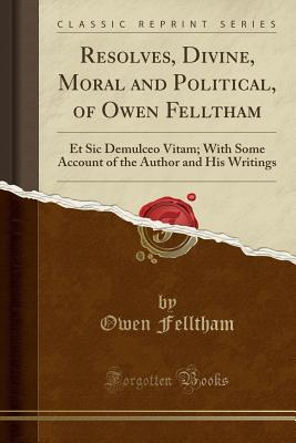 Read Books Resolves, Divine, Moral and Political, of Owen Felltham: Et Sic Demulceo Vitam; With Some Account of the Author and His Writings (Classic Reprint) Online