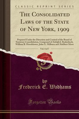 Read Books The Consolidated Laws of the State of New York, 1909, Vol. 4 of 7: Prepared Under the Direction and Control of the Board of Statutory Consolidation, Composed of Adolph J. Rodenbeck, William B. Hornblower, John G. Milburn and Adelbert Moot Online