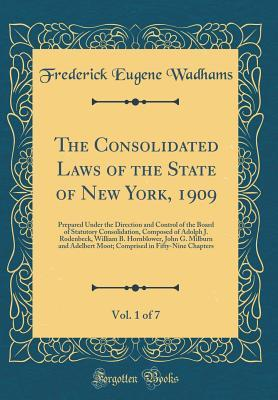 Read Books The Consolidated Laws of the State of New York, 1909, Vol. 1 of 7: Prepared Under the Direction and Control of the Board of Statutory Consolidation, Composed of Adolph J. Rodenbeck, William B. Hornblower, John G. Milburn and Adelbert Moot; Comprised in Fi Online