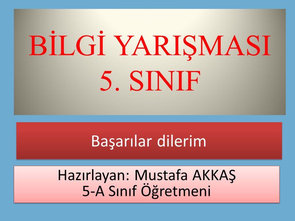 BİLGİ YARIŞMASI 5 SINIF Hazırlayan Mustafa AKKAŞ 5-A Sınıf