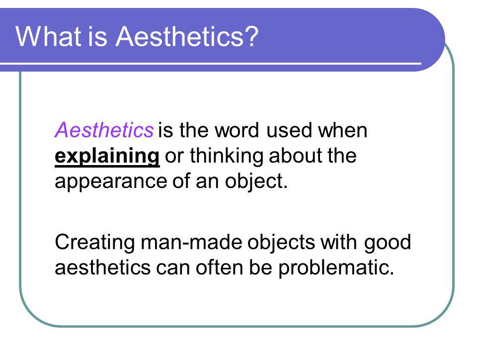 S3/4 Craft and Design Aesthetics What is Aesthetics? Aesthetics is