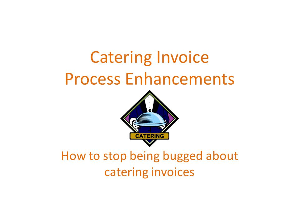 Catering Invoice Process Enhancements How to stop being bugged about