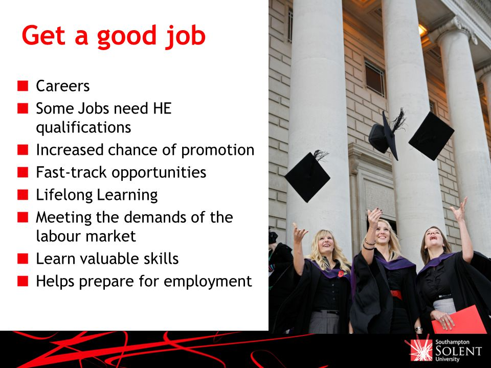 HE Choices Why Higher Education ? Get a good job Careers Some Jobs - Good Job Qualifications
