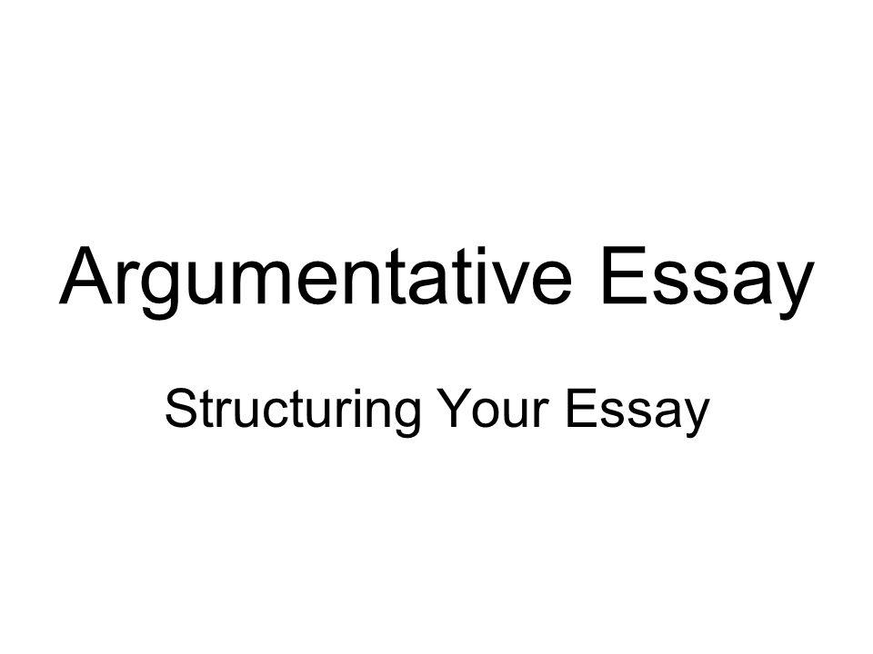 Argumentative Essay Structuring Your Essay Argumentative Essay