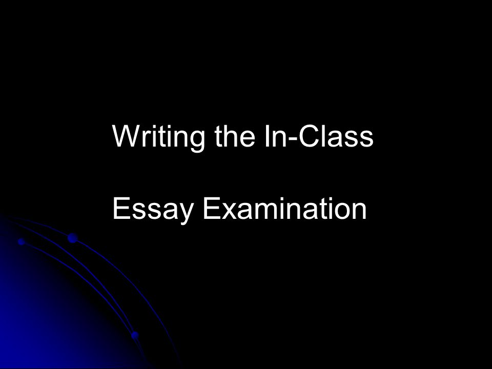Writing the In-Class Essay Examination Writing an In-class Essay